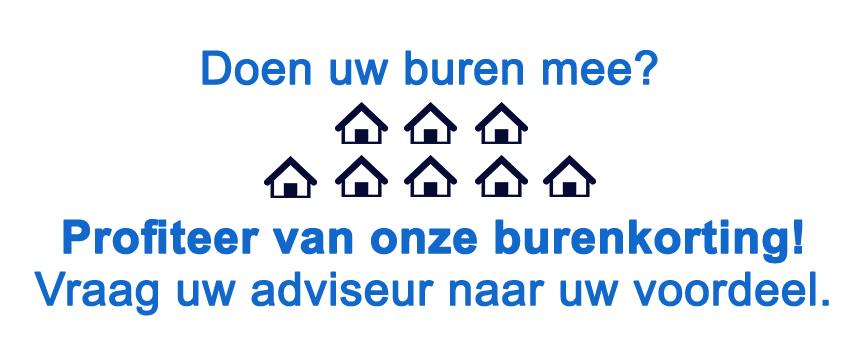 Doen uw buren mee? Profiteer van onze burenkorting! Vraag uw adviseur naar uw voordeel.